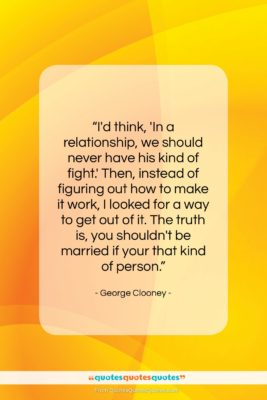 """George Clooney quote: """"I'd think, 'In a relationship, we should…""""- at QuotesQuotesQuotes.com"""