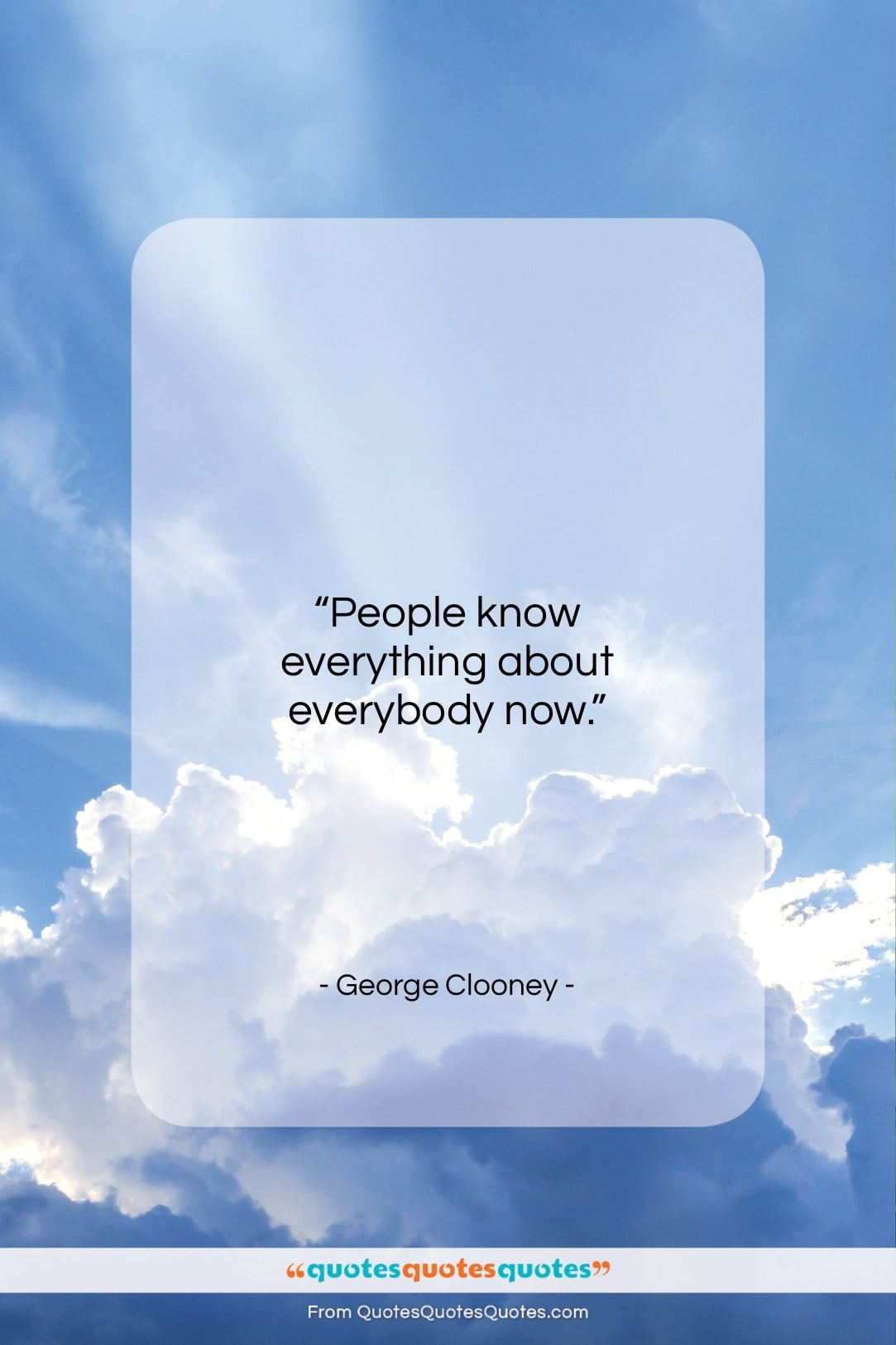 """George Clooney quote: """"People know everything about everybody now…""""- at QuotesQuotesQuotes.com"""