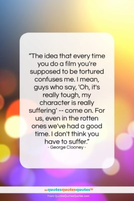 """George Clooney quote: """"The idea that every time you do…""""- at QuotesQuotesQuotes.com"""