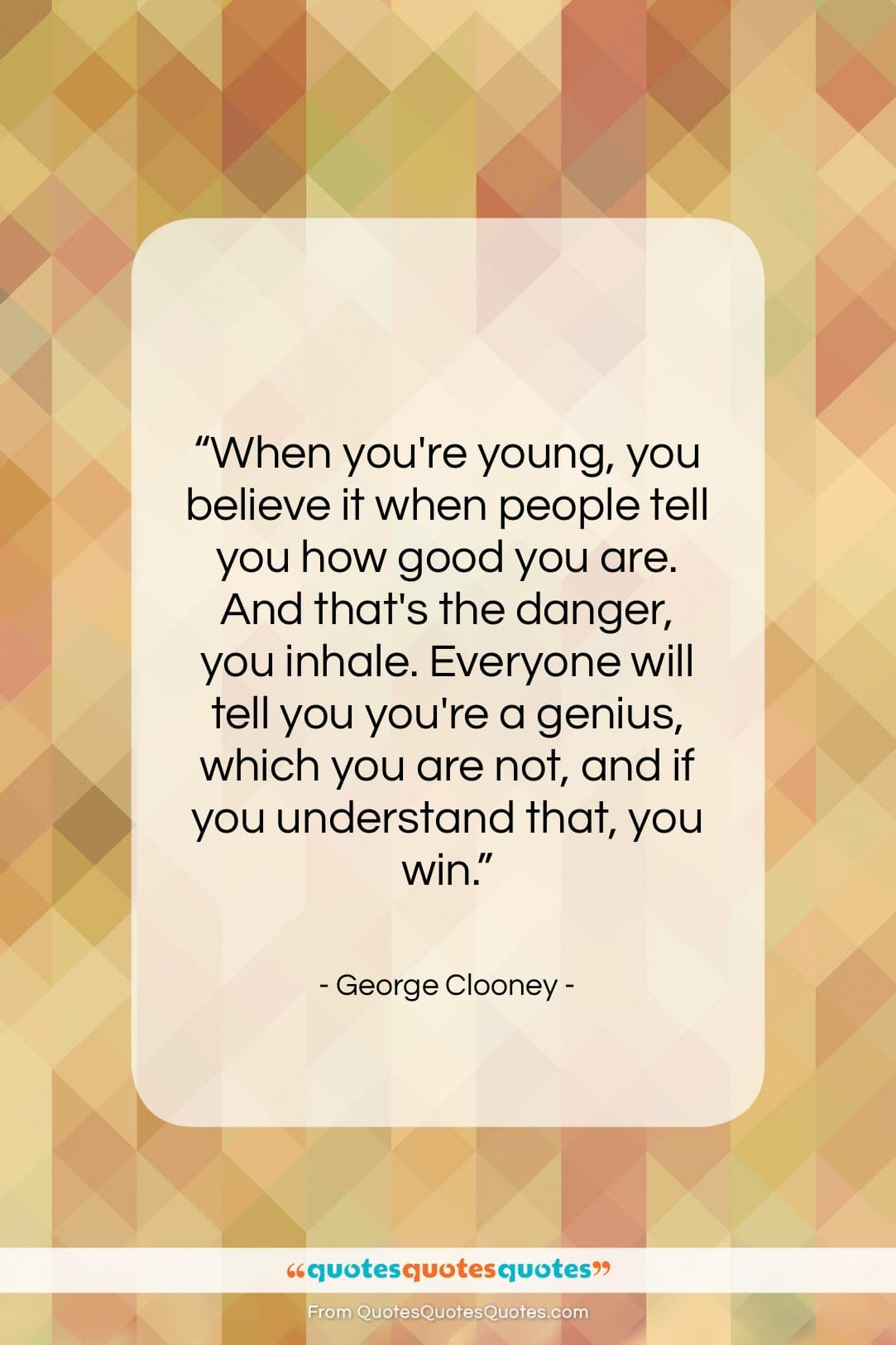 """George Clooney quote: """"When you're young, you believe it when…""""- at QuotesQuotesQuotes.com"""