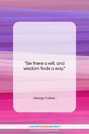 """George Crabbe quote: """"Be there a will, and wisdom finds…""""- at QuotesQuotesQuotes.com"""
