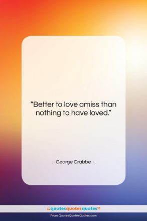 """George Crabbe quote: """"Better to love amiss than nothing to…""""- at QuotesQuotesQuotes.com"""