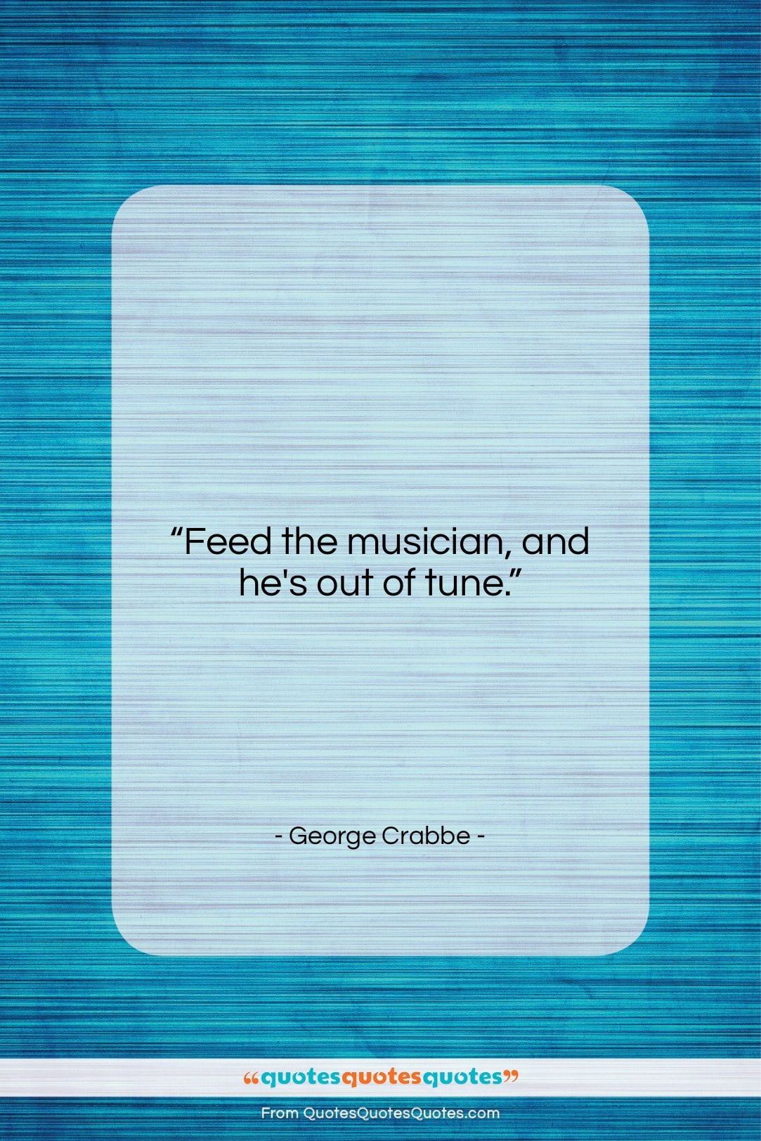 """George Crabbe quote: """"Feed the musician, and he's out of…""""- at QuotesQuotesQuotes.com"""