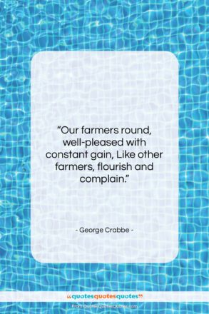 """George Crabbe quote: """"Our farmers round, well-pleased with constant gain,…""""- at QuotesQuotesQuotes.com"""