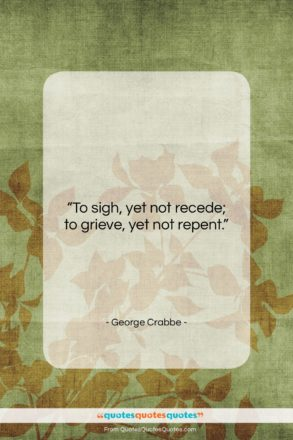 """George Crabbe quote: """"To sigh, yet not recede; to grieve,…""""- at QuotesQuotesQuotes.com"""
