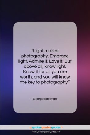 """George Eastman quote: """"Light makes photography. Embrace light. Admire it….""""- at QuotesQuotesQuotes.com"""