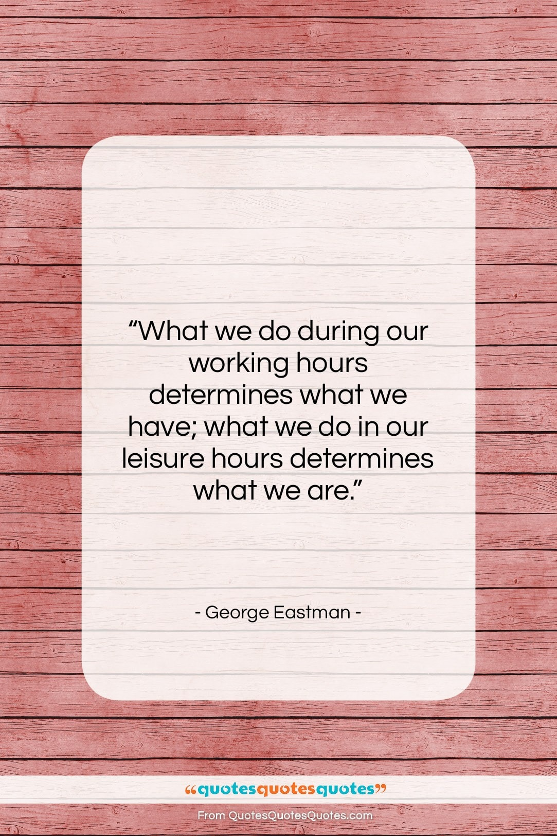 """George Eastman quote: """"What we do during our working hours…""""- at QuotesQuotesQuotes.com"""