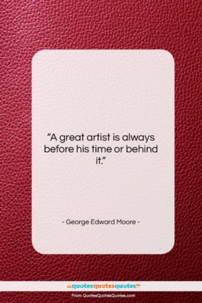 """George Edward Moore quote: """"A great artist is always before his…""""- at QuotesQuotesQuotes.com"""