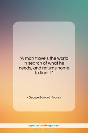 """George Edward Moore quote: """"A man travels the world in search…""""- at QuotesQuotesQuotes.com"""