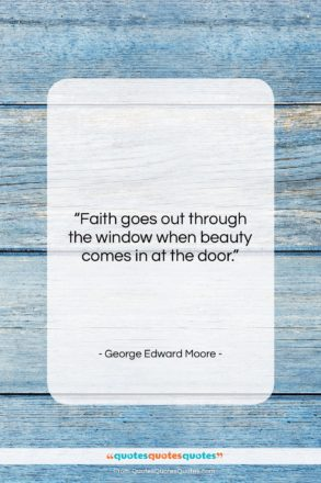 """George Edward Moore quote: """"Faith goes out through the window when…""""- at QuotesQuotesQuotes.com"""