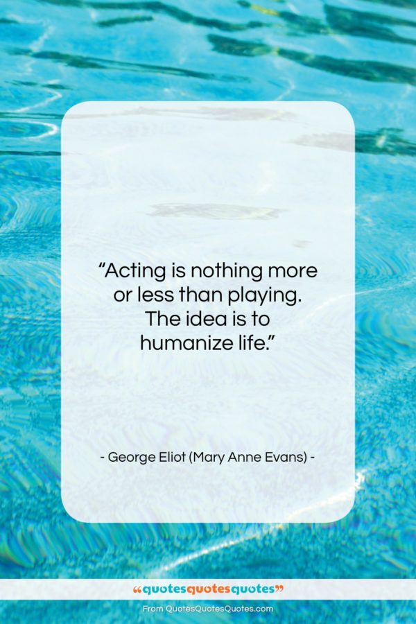 """George Eliot (Mary Anne Evans) quote: """"Acting is nothing more or less than…""""- at QuotesQuotesQuotes.com"""