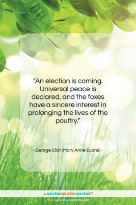 """George Eliot (Mary Anne Evans) quote: """"An election is coming. Universal peace is…""""- at QuotesQuotesQuotes.com"""