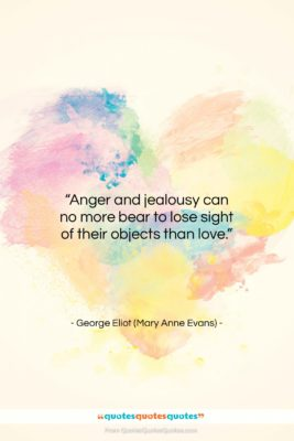 "George Eliot (Mary Anne Evans) quote: ""Anger and jealousy can no more bear…""- at QuotesQuotesQuotes.com"