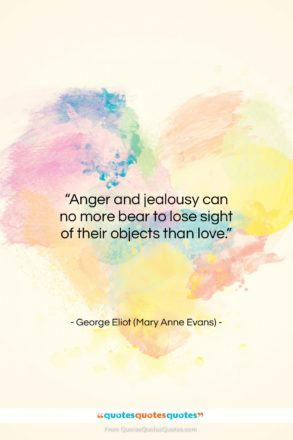 """George Eliot (Mary Anne Evans) quote: """"Anger and jealousy can no more bear…""""- at QuotesQuotesQuotes.com"""