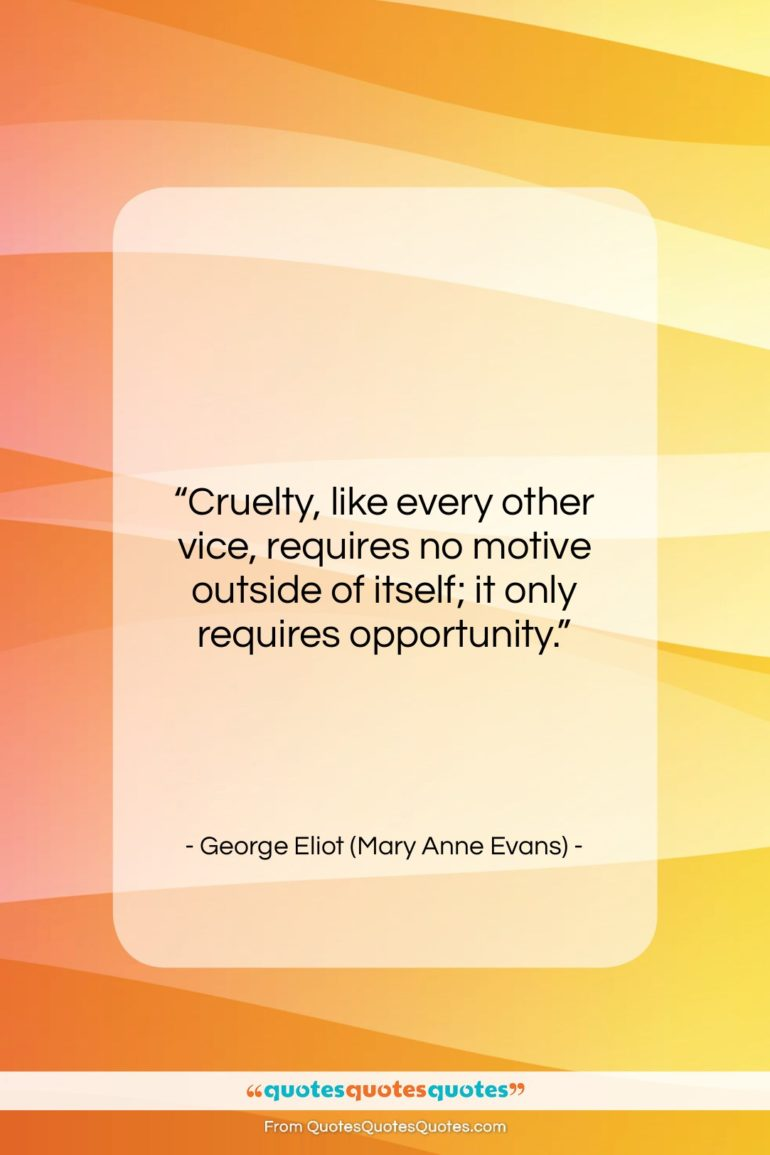 """George Eliot (Mary Anne Evans) quote: """"Cruelty, like every other vice, requires no…""""- at QuotesQuotesQuotes.com"""