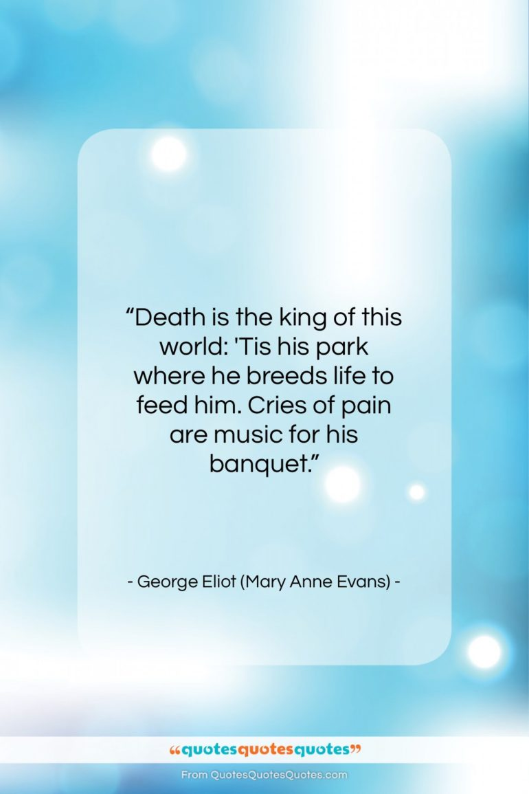 """George Eliot (Mary Anne Evans) quote: """"Death is the king of this world:…""""- at QuotesQuotesQuotes.com"""