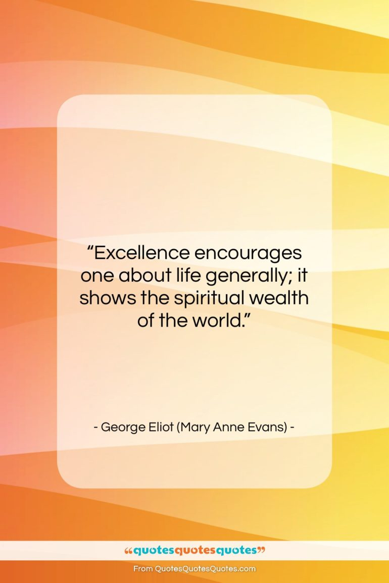 """George Eliot (Mary Anne Evans) quote: """"Excellence encourages one about life generally; it…""""- at QuotesQuotesQuotes.com"""