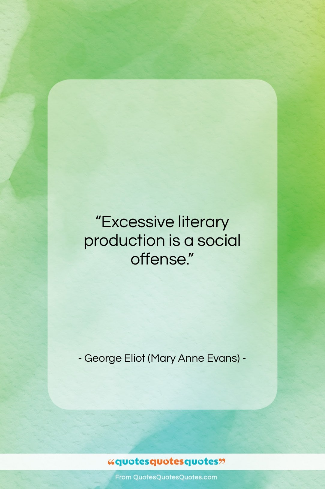 """George Eliot (Mary Anne Evans) quote: """"Excessive literary production is a social offense….""""- at QuotesQuotesQuotes.com"""
