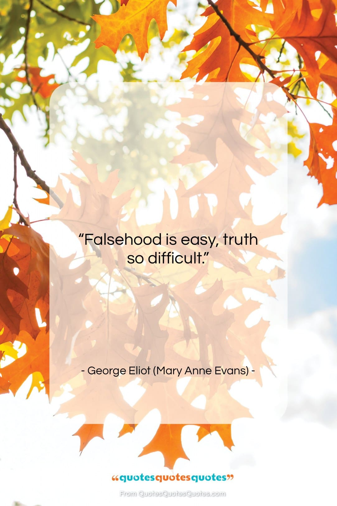 """George Eliot (Mary Anne Evans) quote: """"Falsehood is easy, truth so difficult…""""- at QuotesQuotesQuotes.com"""