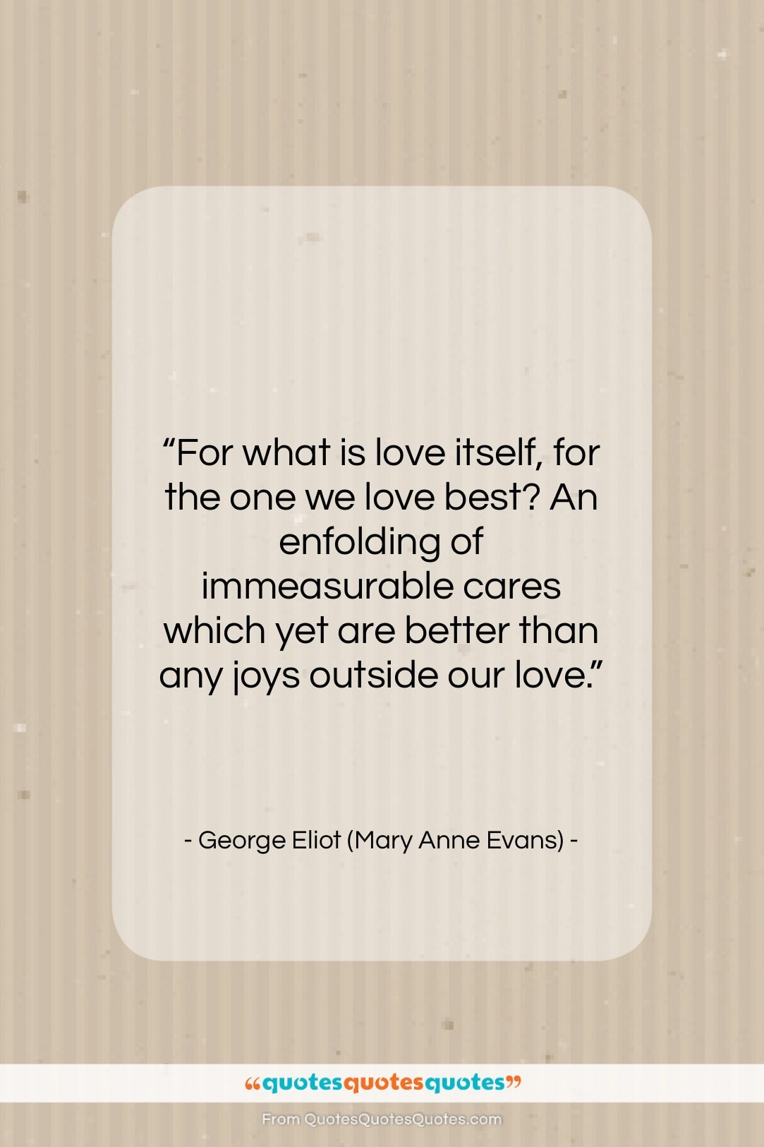 """George Eliot (Mary Anne Evans) quote: """"For what is love itself, for the…""""- at QuotesQuotesQuotes.com"""