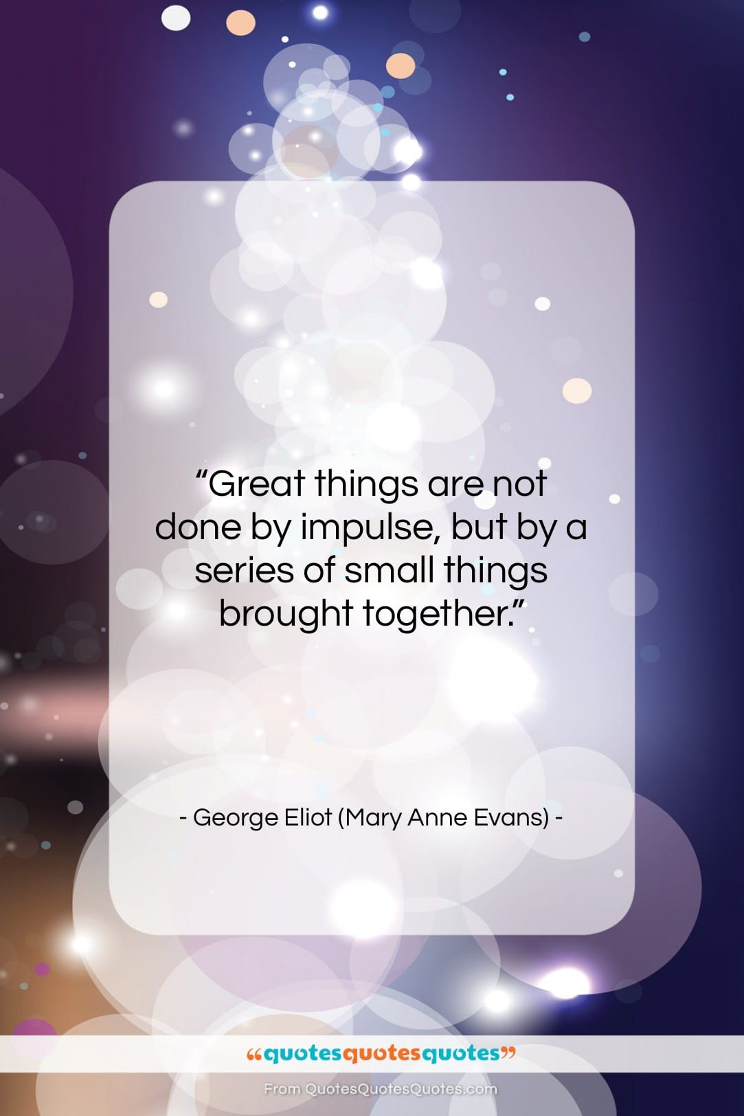 """George Eliot (Mary Anne Evans) quote: """"Great things are not done by impulse,…""""- at QuotesQuotesQuotes.com"""