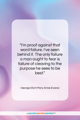 """George Eliot (Mary Anne Evans) quote: """"I'm proof against that word failure. I've…""""- at QuotesQuotesQuotes.com"""
