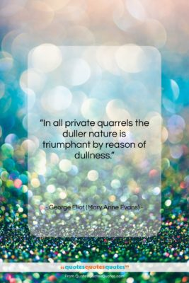 """George Eliot (Mary Anne Evans) quote: """"In all private quarrels the duller nature…""""- at QuotesQuotesQuotes.com"""