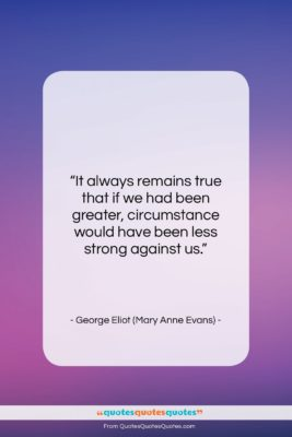 """George Eliot (Mary Anne Evans) quote: """"It always remains true that if we…""""- at QuotesQuotesQuotes.com"""
