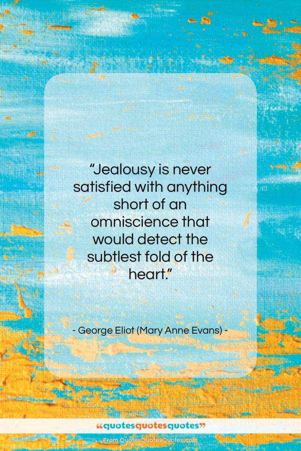 """George Eliot (Mary Anne Evans) quote: """"Jealousy is never satisfied with anything short…""""- at QuotesQuotesQuotes.com"""