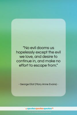 """George Eliot (Mary Anne Evans) quote: """"No evil dooms us hopelessly except the…""""- at QuotesQuotesQuotes.com"""