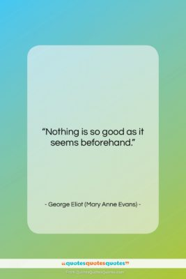 """George Eliot (Mary Anne Evans) quote: """"Nothing is so good as it seems…""""- at QuotesQuotesQuotes.com"""