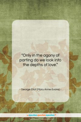 """George Eliot (Mary Anne Evans) quote: """"Only in the agony of parting do…""""- at QuotesQuotesQuotes.com"""