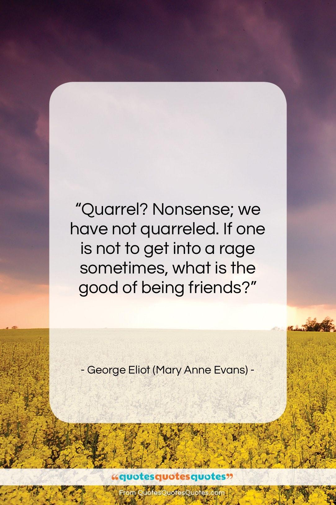 "George Eliot (Mary Anne Evans) quote: ""Quarrel? Nonsense; we have not quarreled. If…""- at QuotesQuotesQuotes.com"