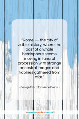 """George Eliot (Mary Anne Evans) quote: """"Rome — the city of visible history,…""""- at QuotesQuotesQuotes.com"""