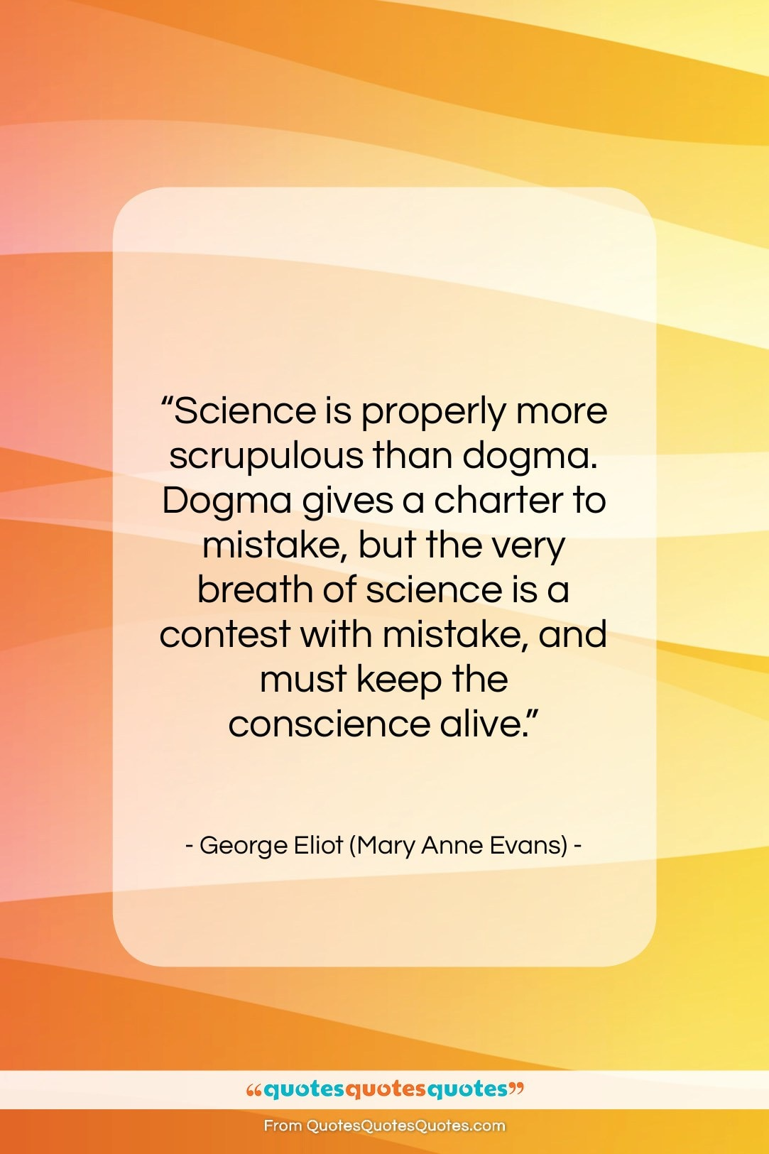 "George Eliot (Mary Anne Evans) quote: ""Science is properly more scrupulous than dogma….""- at QuotesQuotesQuotes.com"