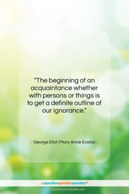 """George Eliot (Mary Anne Evans) quote: """"The beginning of an acquaintance whether with…""""- at QuotesQuotesQuotes.com"""