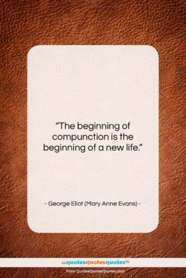 """George Eliot (Mary Anne Evans) quote: """"The beginning of compunction is the beginning…""""- at QuotesQuotesQuotes.com"""