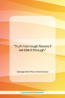 """George Eliot (Mary Anne Evans) quote: """"Truth has rough flavors if we bite…""""- at QuotesQuotesQuotes.com"""