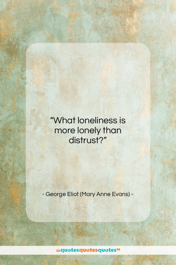 """George Eliot (Mary Anne Evans) quote: """"What loneliness is more lonely than distrust?…""""- at QuotesQuotesQuotes.com"""