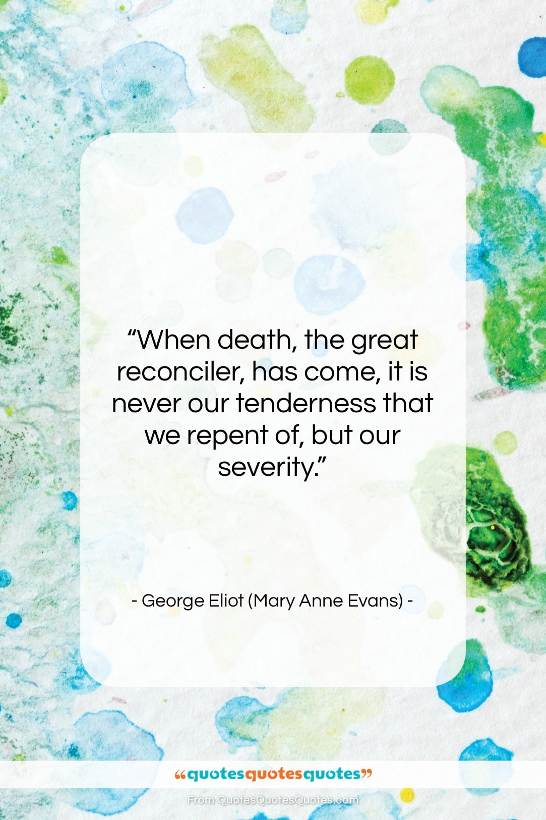 """George Eliot (Mary Anne Evans) quote: """"When death, the great reconciler, has come,…""""- at QuotesQuotesQuotes.com"""