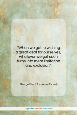 """George Eliot (Mary Anne Evans) quote: """"When we get to wishing a great…""""- at QuotesQuotesQuotes.com"""
