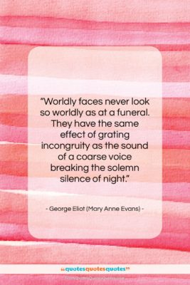 """George Eliot (Mary Anne Evans) quote: """"Worldly faces never look so worldly as…""""- at QuotesQuotesQuotes.com"""