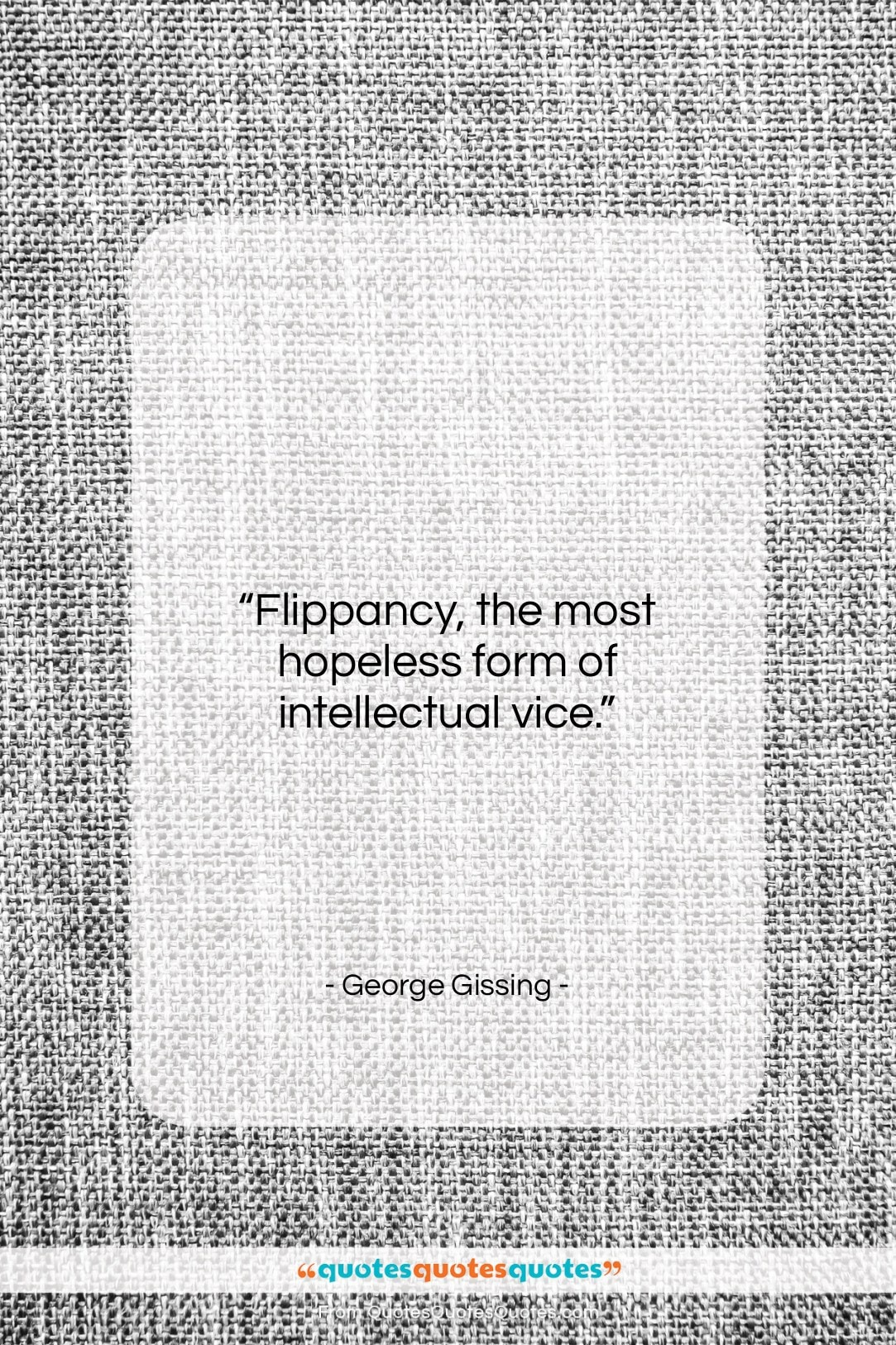 """George Gissing quote: """"Flippancy, the most hopeless form of intellectual…""""- at QuotesQuotesQuotes.com"""