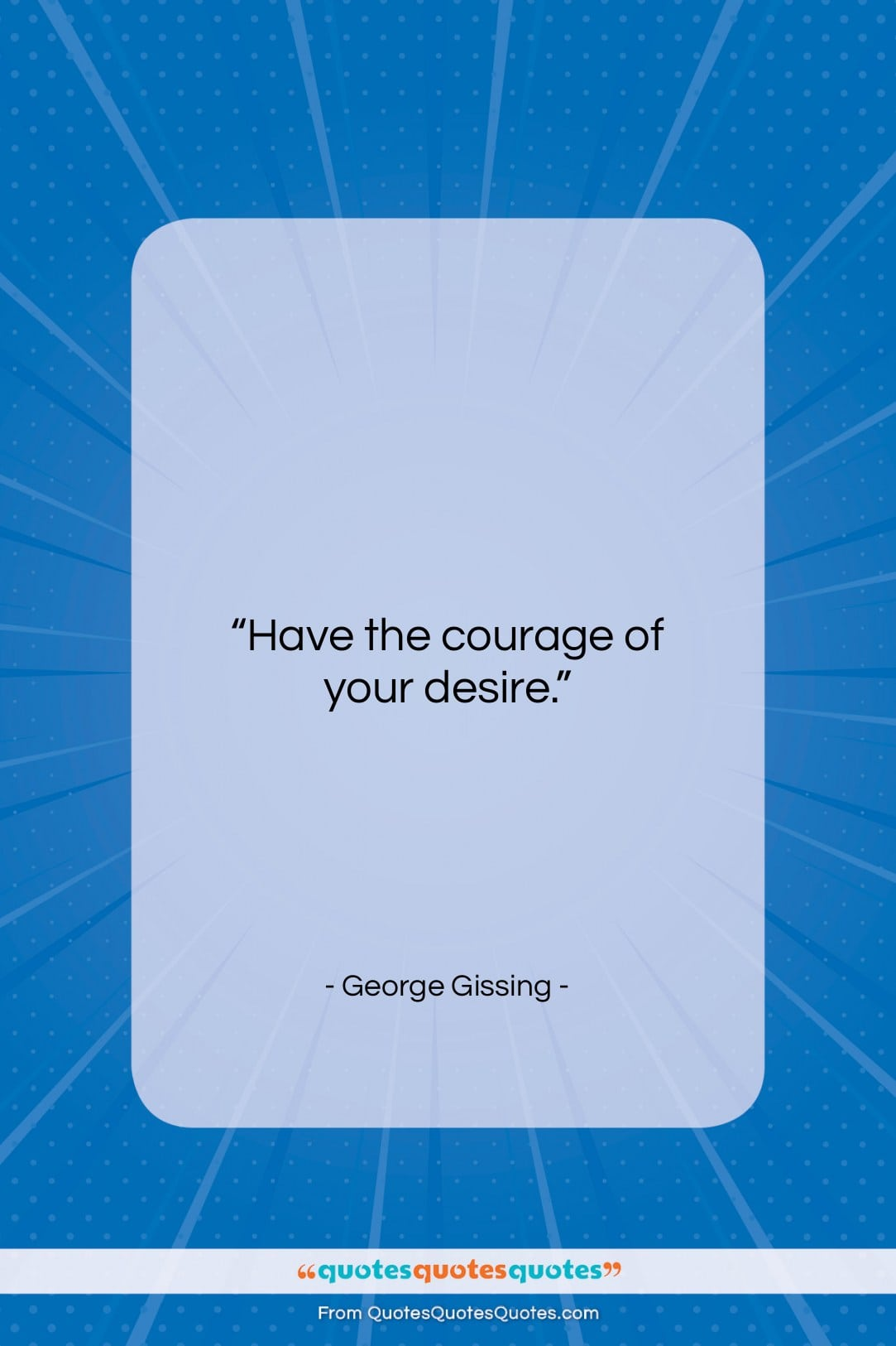 """George Gissing quote: """"Have the courage of your desire….""""- at QuotesQuotesQuotes.com"""