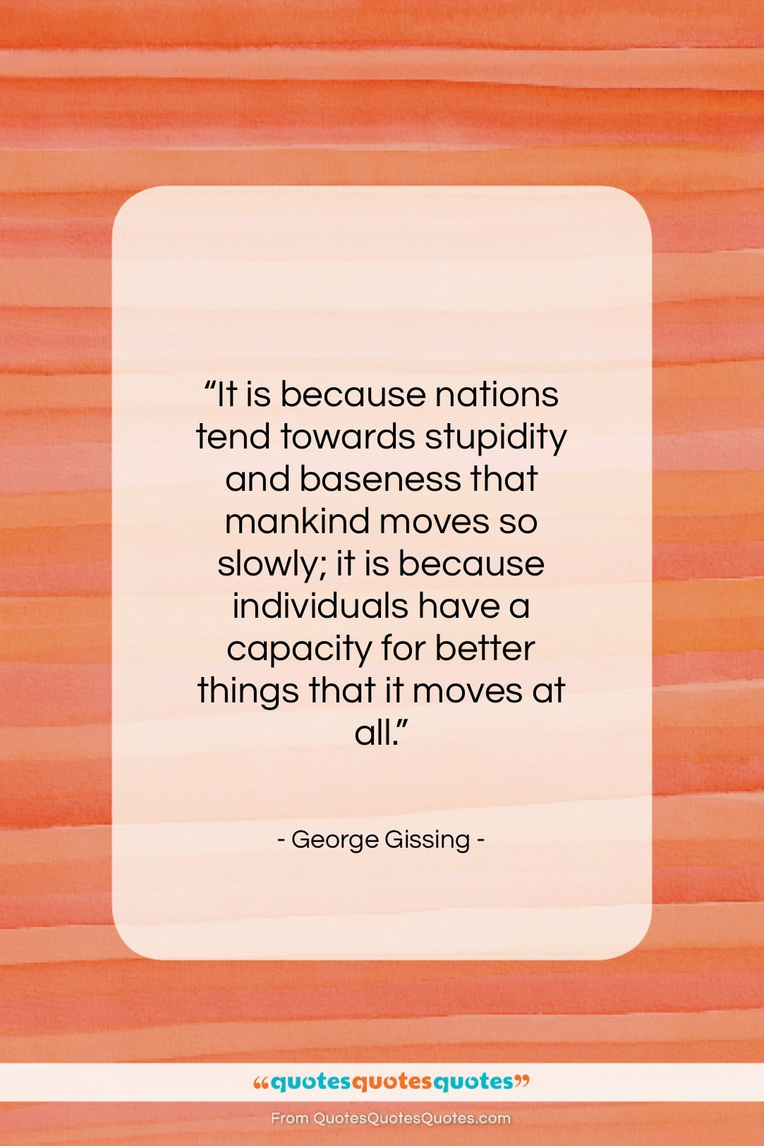 """George Gissing quote: """"It is because nations tend towards stupidity…""""- at QuotesQuotesQuotes.com"""