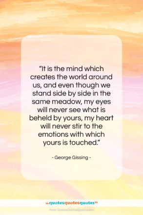 """George Gissing quote: """"It is the mind which creates the…""""- at QuotesQuotesQuotes.com"""
