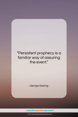 """George Gissing quote: """"Persistent prophecy is a familiar way of…""""- at QuotesQuotesQuotes.com"""