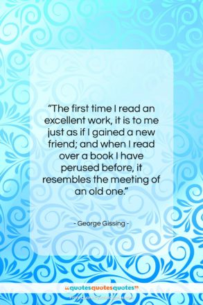 """George Gissing quote: """"The first time I read an excellent…""""- at QuotesQuotesQuotes.com"""
