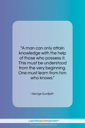 """George Gurdjieff quote: """"A man can only attain knowledge with…""""- at QuotesQuotesQuotes.com"""