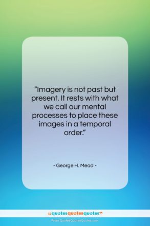 """George H. Mead quote: """"Imagery is not past but present. It…""""- at QuotesQuotesQuotes.com"""